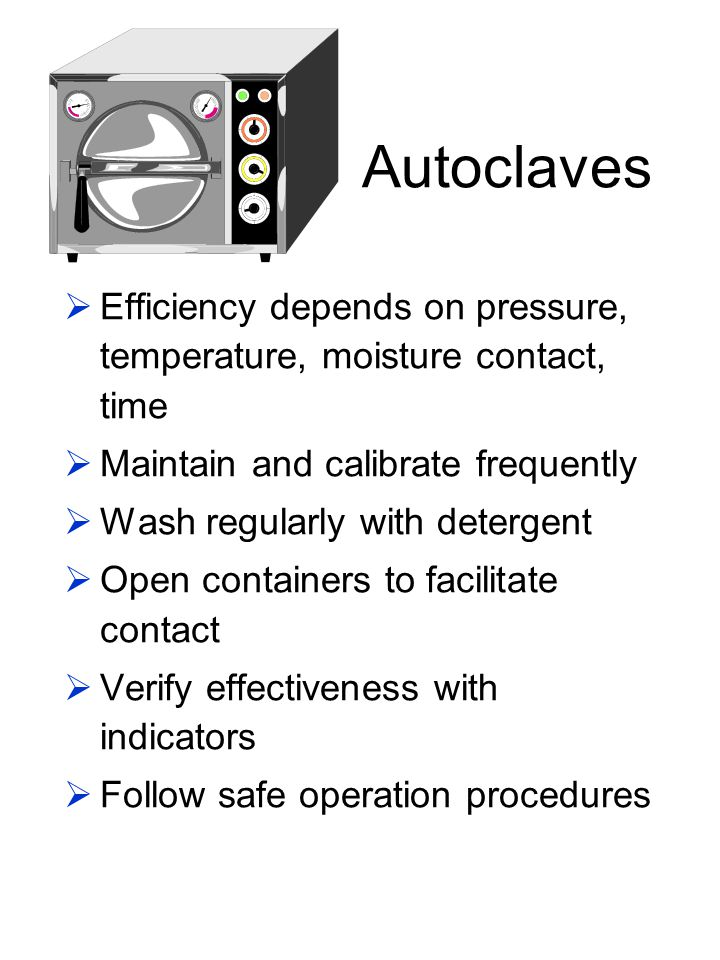 Autoclaves Efficiency depends on pressure, temperature, moisture contact, time Maintain and calibrate frequently Wash regularly with detergent Open co