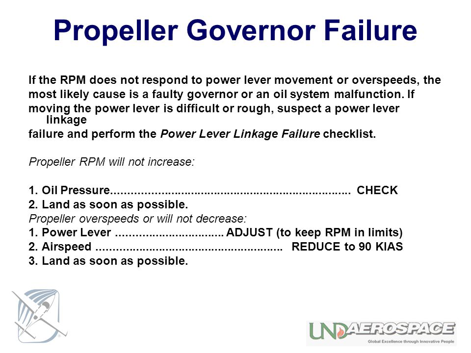 Propeller Governor Failure If the RPM does not respond to power lever movement or overspeeds, the most likely cause is a faulty governor or an oil sys