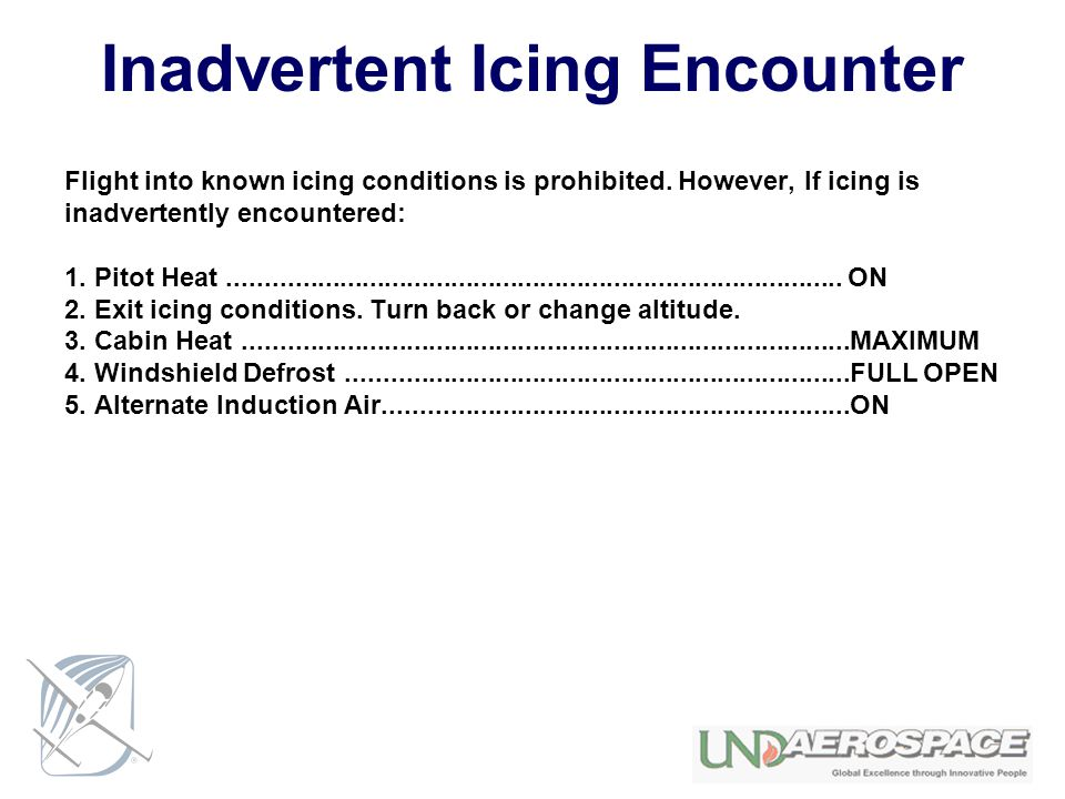 Inadvertent Icing Encounter Flight into known icing conditions is prohibited. However, If icing is inadvertently encountered: 1. Pitot Heat...........