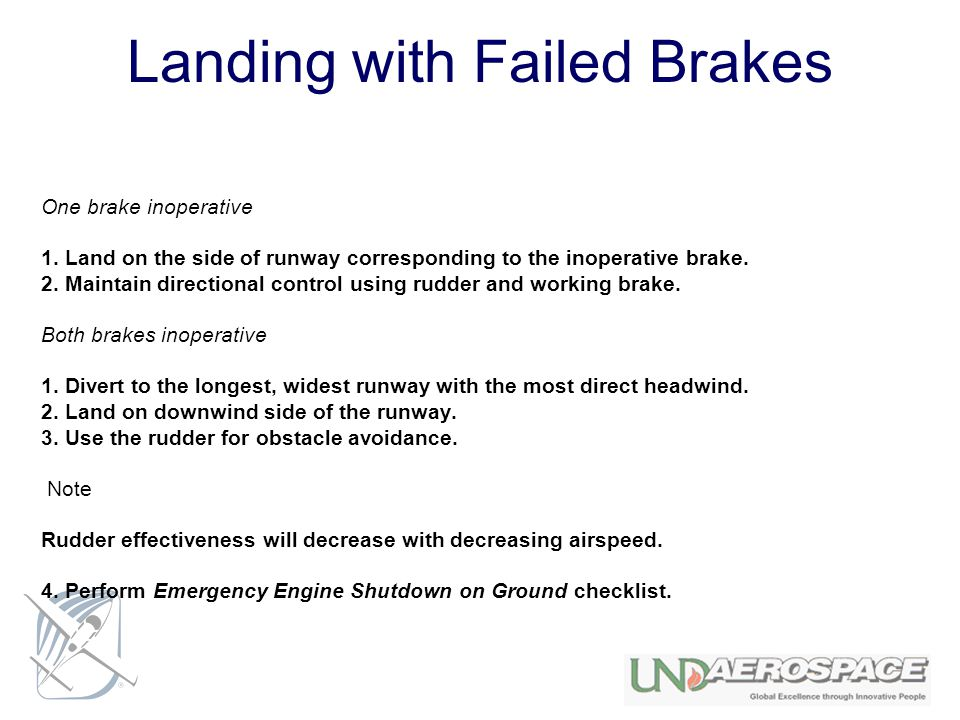 Landing with Failed Brakes One brake inoperative 1. Land on the side of runway corresponding to the inoperative brake. 2. Maintain directional control