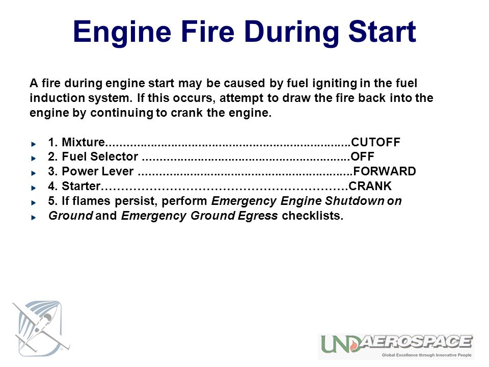 Engine Fire During Start A fire during engine start may be caused by fuel igniting in the fuel induction system. If this occurs, attempt to draw the f