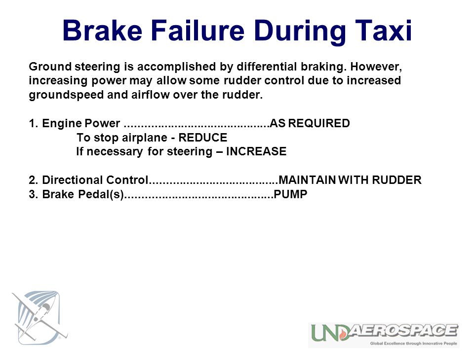 Brake Failure During Taxi Ground steering is accomplished by differential braking. However, increasing power may allow some rudder control due to incr