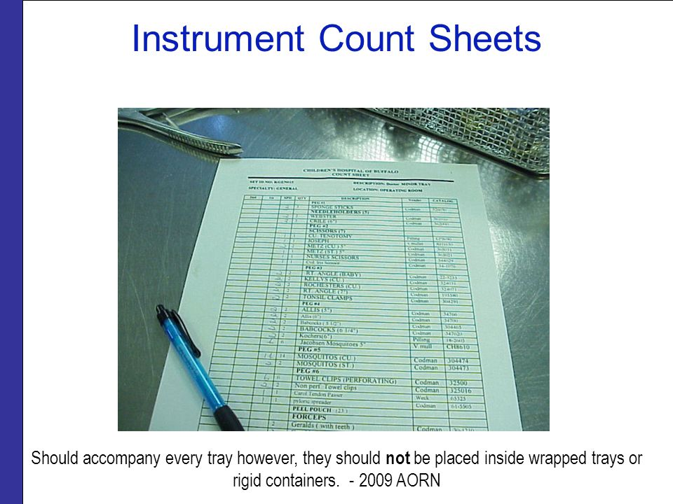 Instrument Count Sheets Should accompany every tray however, they should not be placed inside wrapped trays or rigid containers. - 2009 AORN