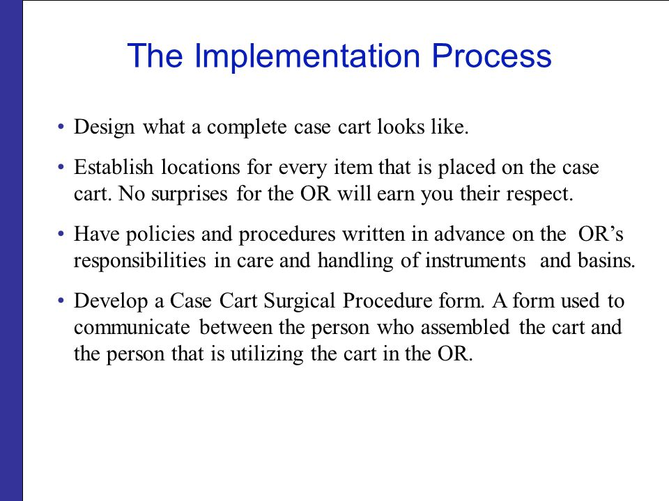 The Implementation Process Design what a complete case cart looks like. Establish locations for every item that is placed on the case cart. No surpris