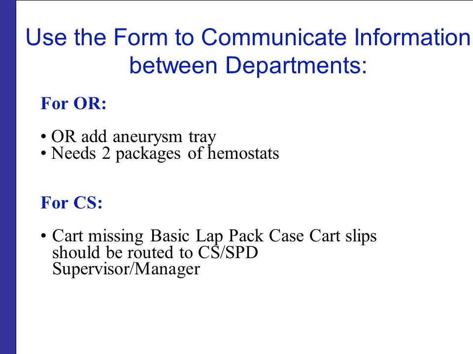 Use the Form to Communicate Information between Departments: For OR: OR add aneurysm tray Needs 2 packages of hemostats For CS: Cart missing Basic Lap