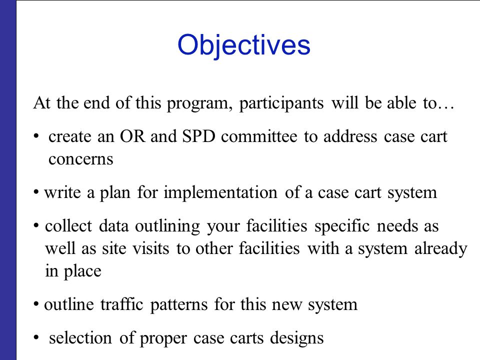 Objectives At the end of this program, participants will be able to… create an OR and SPD committee to address case cart concerns write a plan for imp