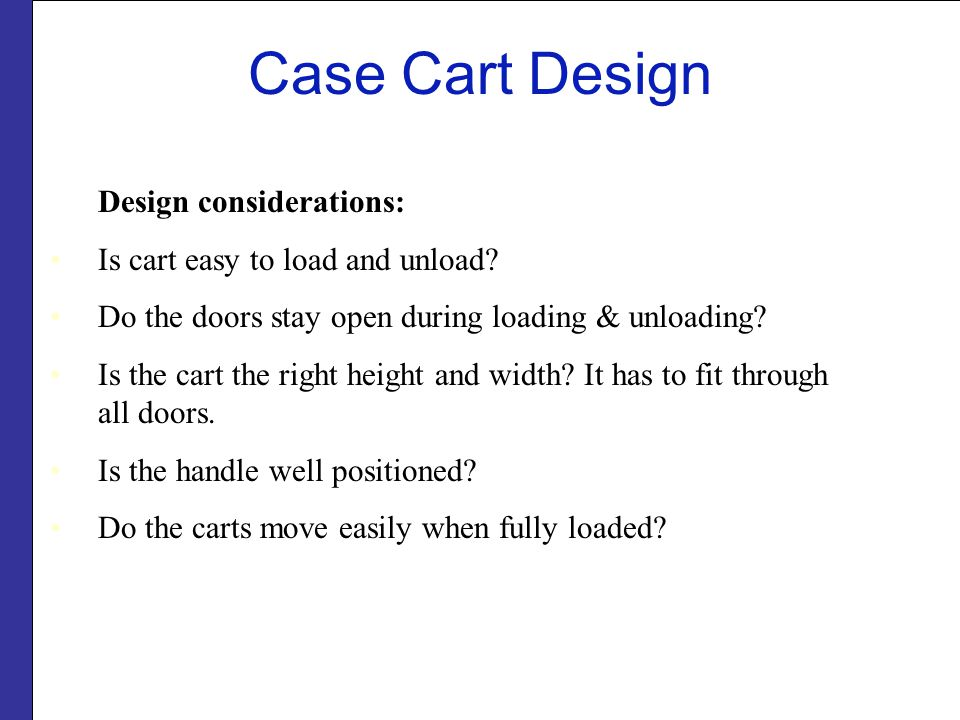 Design considerations: Is cart easy to load and unload? Do the doors stay open during loading & unloading? Is the cart the right height and width? It