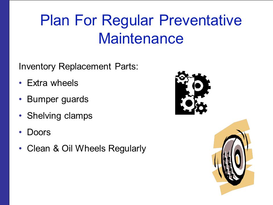Plan For Regular Preventative Maintenance Inventory Replacement Parts: Extra wheels Bumper guards Shelving clamps Doors Clean & Oil Wheels Regularly
