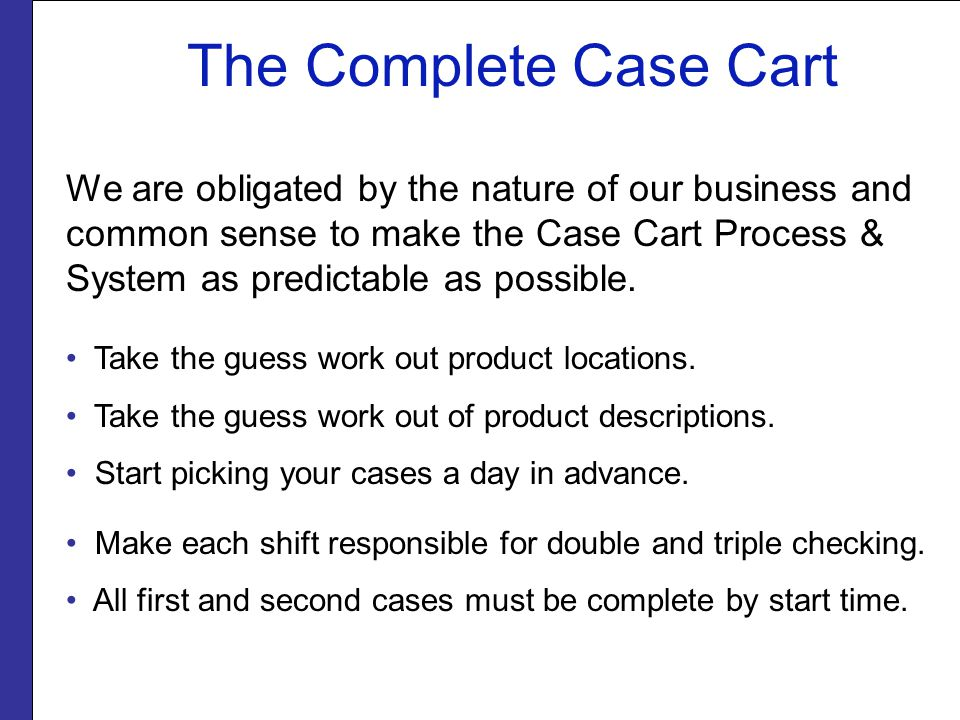We are obligated by the nature of our business and common sense to make the Case Cart Process & System as predictable as possible. Take the guess work