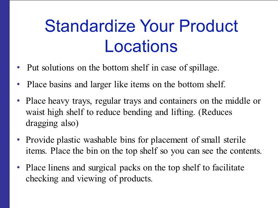Standardize Your Product Locations Put solutions on the bottom shelf in case of spillage. Place basins and larger like items on the bottom shelf. Plac