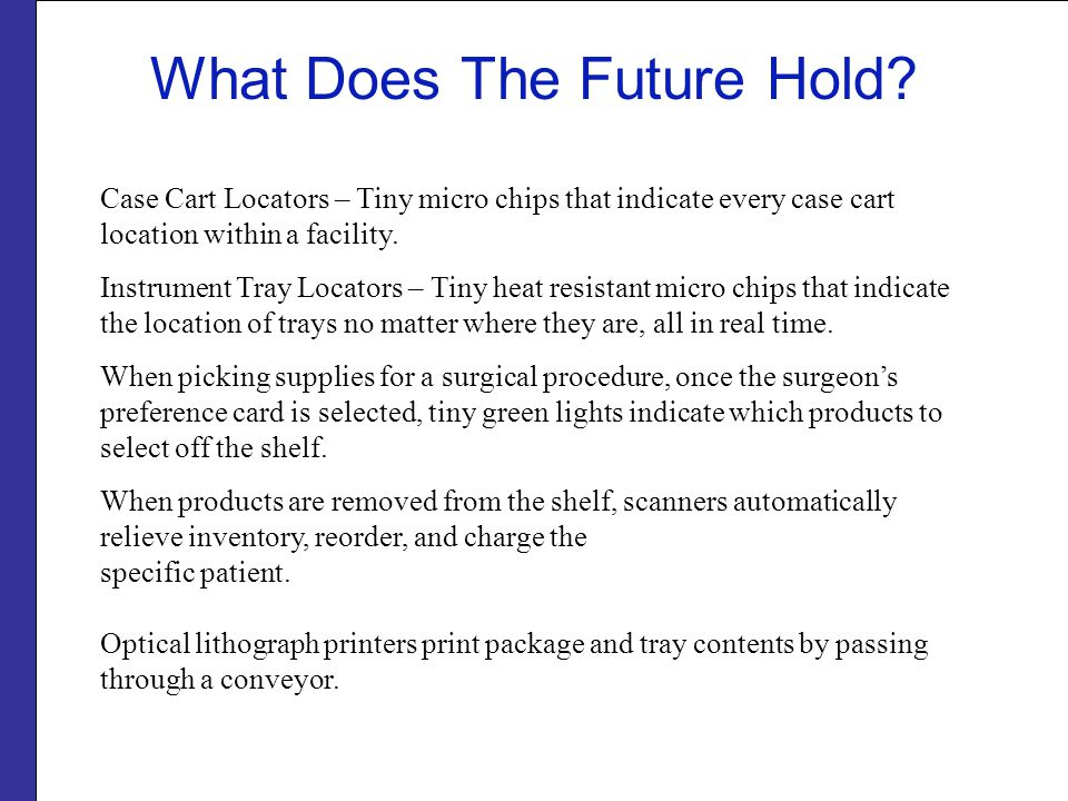 What Does The Future Hold? Case Cart Locators – Tiny micro chips that indicate every case cart location within a facility. Instrument Tray Locators –