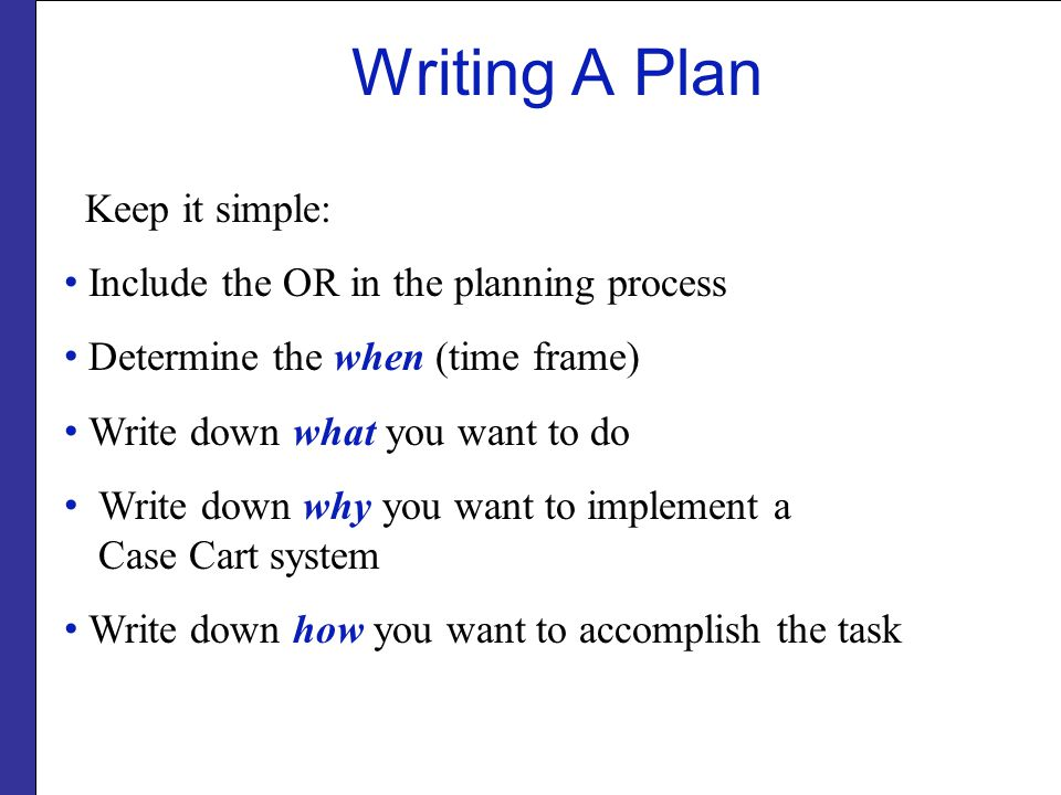 Writing A Plan Keep it simple: Include the OR in the planning process Determine the when (time frame) Write down what you want to do Write down why yo