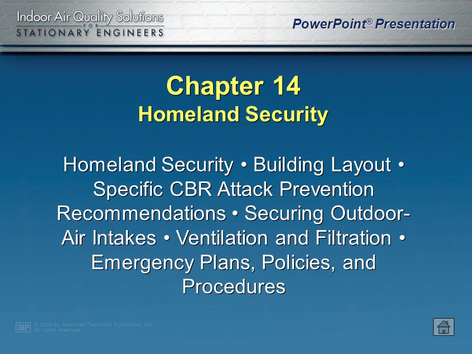 PowerPoint ® Presentation Chapter 14 Homeland Security Homeland Security Building Layout Specific CBR Attack Prevention Recommendations Securing Outdoor- Air Intakes Ventilation and Filtration Emergency Plans, Policies, and Procedures