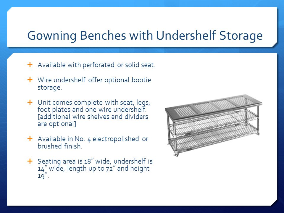 Gowning Benches with Undershelf Storage Available with perforated or solid seat. Wire undershelf offer optional bootie storage. Unit comes complete wi