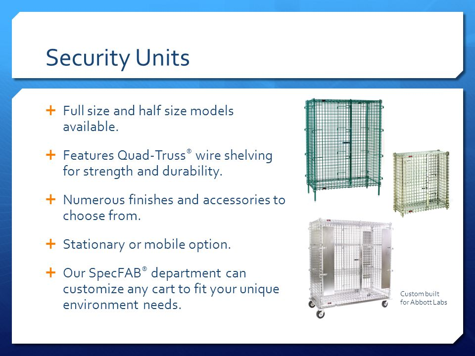 Security Units Full size and half size models available. Features Quad-Truss ® wire shelving for strength and durability. Numerous finishes and access