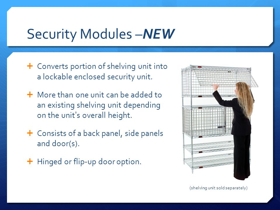 Security Modules –NEW Converts portion of shelving unit into a lockable enclosed security unit. More than one unit can be added to an existing shelvin