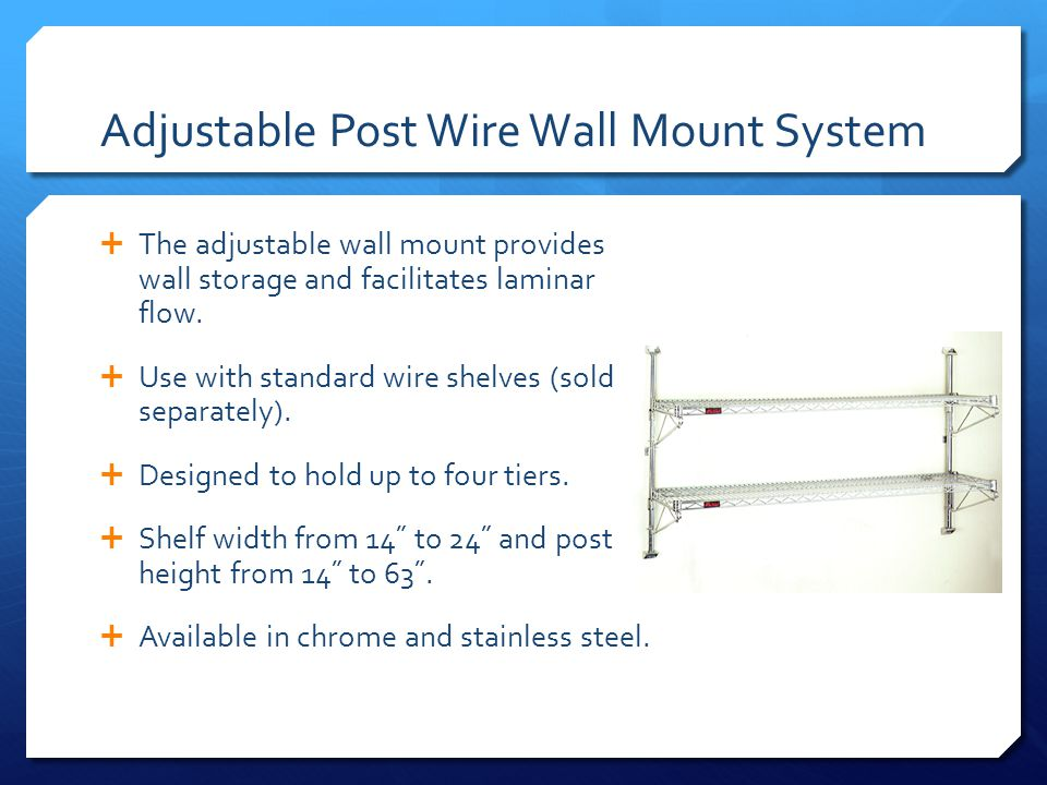 Adjustable Post Wire Wall Mount System The adjustable wall mount provides wall storage and facilitates laminar flow.
