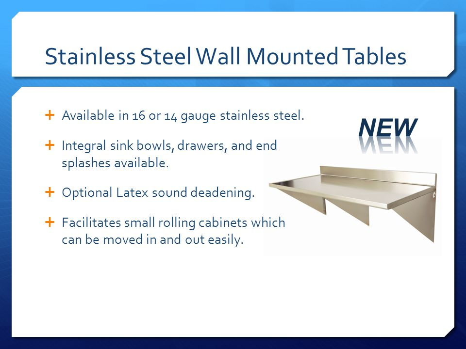Stainless Steel Wall Mounted Tables Available in 16 or 14 gauge stainless steel. Integral sink bowls, drawers, and end splashes available. Optional La