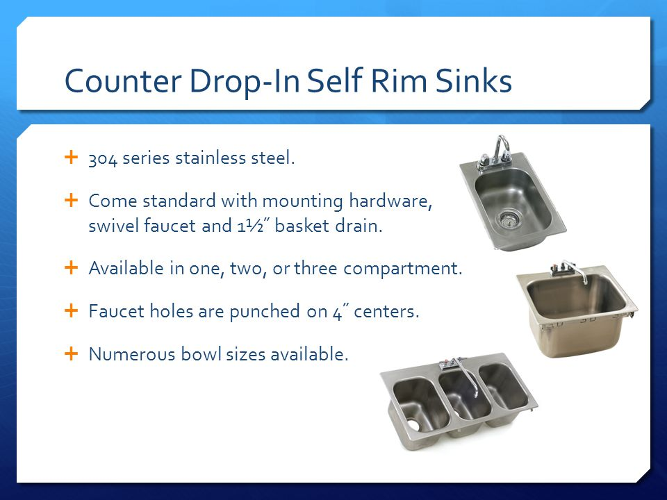 Counter Drop-In Self Rim Sinks 304 series stainless steel. Come standard with mounting hardware, swivel faucet and 1½˝ basket drain. Available in one,