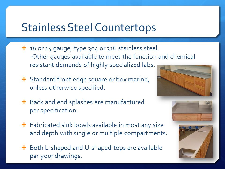 Stainless Steel Countertops 16 or 14 gauge, type 304 or 316 stainless steel. -Other gauges available to meet the function and chemical resistant deman