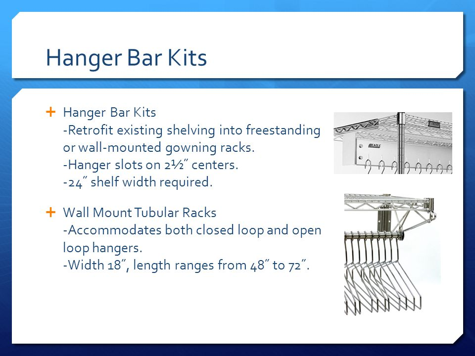 Hanger Bar Kits Hanger Bar Kits -Retrofit existing shelving into freestanding or wall-mounted gowning racks. -Hanger slots on 2½˝ centers. -24˝ shelf