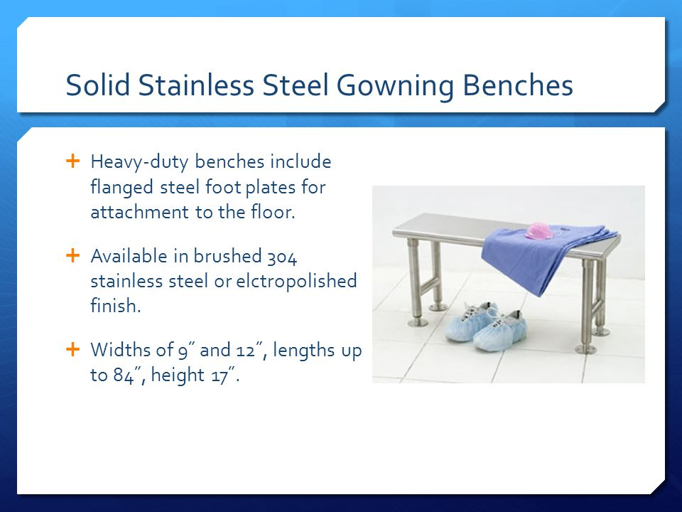 Solid Stainless Steel Gowning Benches Heavy-duty benches include flanged steel foot plates for attachment to the floor.