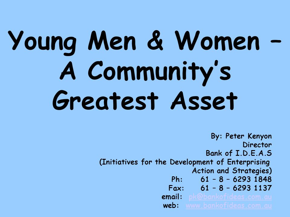Young Men & Women – A Communitys Greatest Asset By: Peter Kenyon Director Bank of I.D.E.A.S (Initiatives for the Development of Enterprising Action and Strategies) Ph:61 – 8 – 6293 1848 Fax: 61 – 8 – 6293 1137 email: pk@bankofideas.com.aupk@bankofideas.com.au web: www.bankofideas.com.auwww.bankofideas.com.au