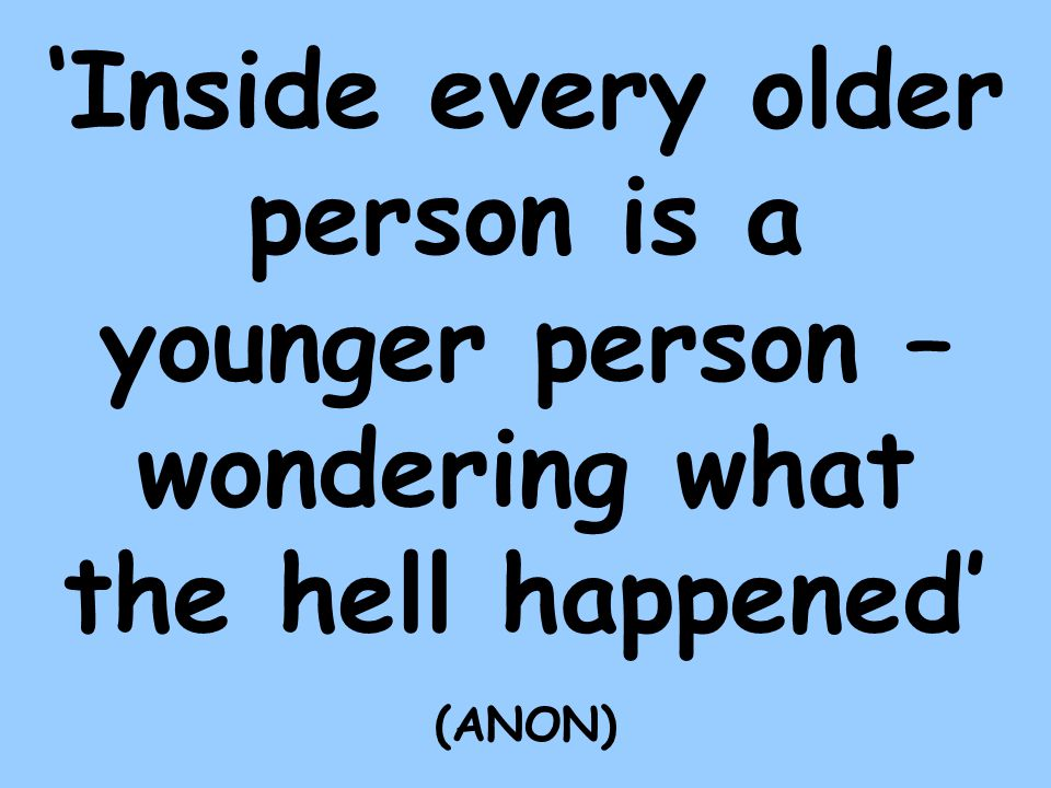 Inside every older person is a younger person – wondering what the hell happened (ANON)