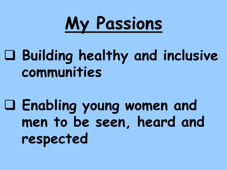 My Passions Building healthy and inclusive communities Enabling young women and men to be seen, heard and respected
