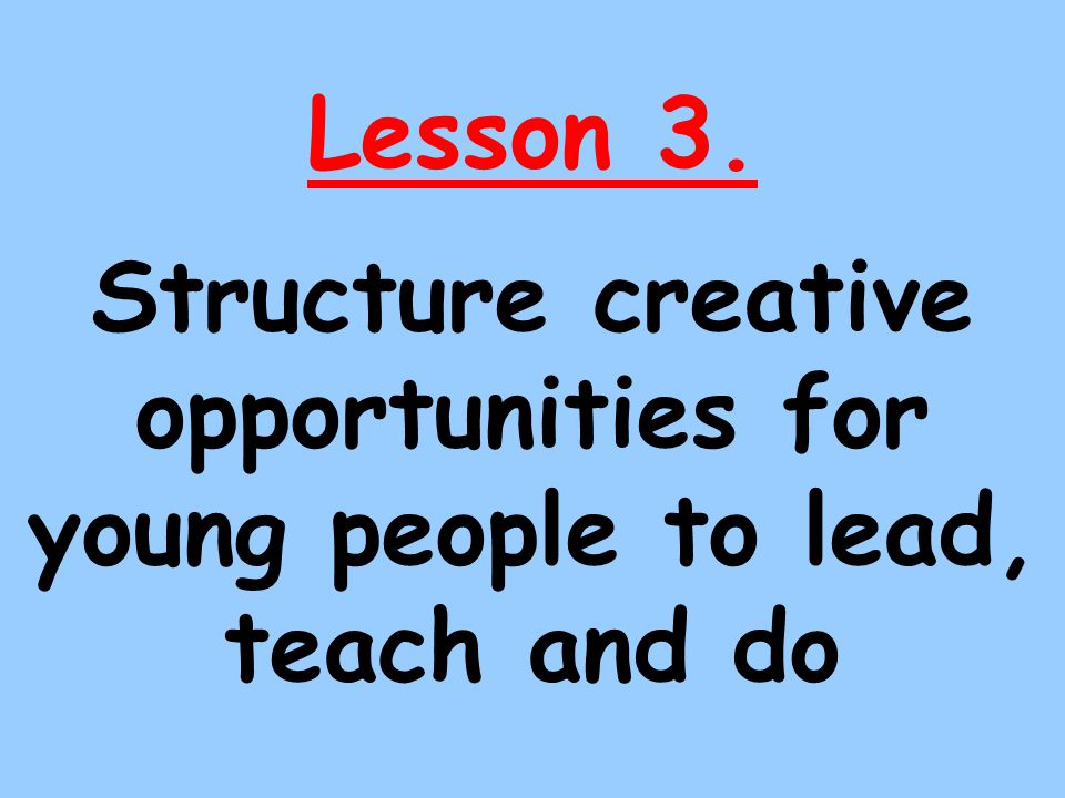 Lesson 3. Structure creative opportunities for young people to lead, teach and do