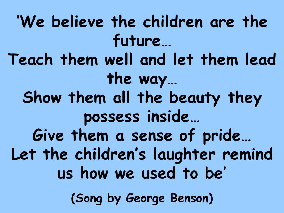 We believe the children are the future… Teach them well and let them lead the way… Show them all the beauty they possess inside… Give them a sense of pride… Let the childrens laughter remind us how we used to be (Song by George Benson)