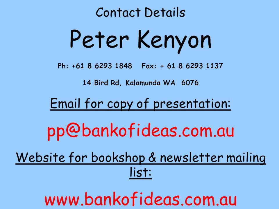 Contact Details Peter Kenyon Ph: +61 8 6293 1848 Fax: + 61 8 6293 1137 14 Bird Rd, Kalamunda WA 6076 Email for copy of presentation: pp@bankofideas.com.au Website for bookshop & newsletter mailing list: www.bankofideas.com.au