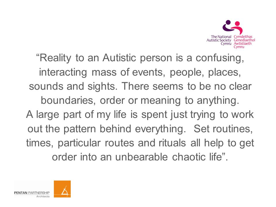 Reality to an Autistic person is a confusing, interacting mass of events, people, places, sounds and sights.