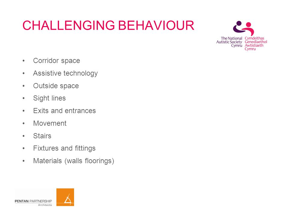 CHALLENGING BEHAVIOUR Corridor space Assistive technology Outside space Sight lines Exits and entrances Movement Stairs Fixtures and fittings Materials (walls floorings)