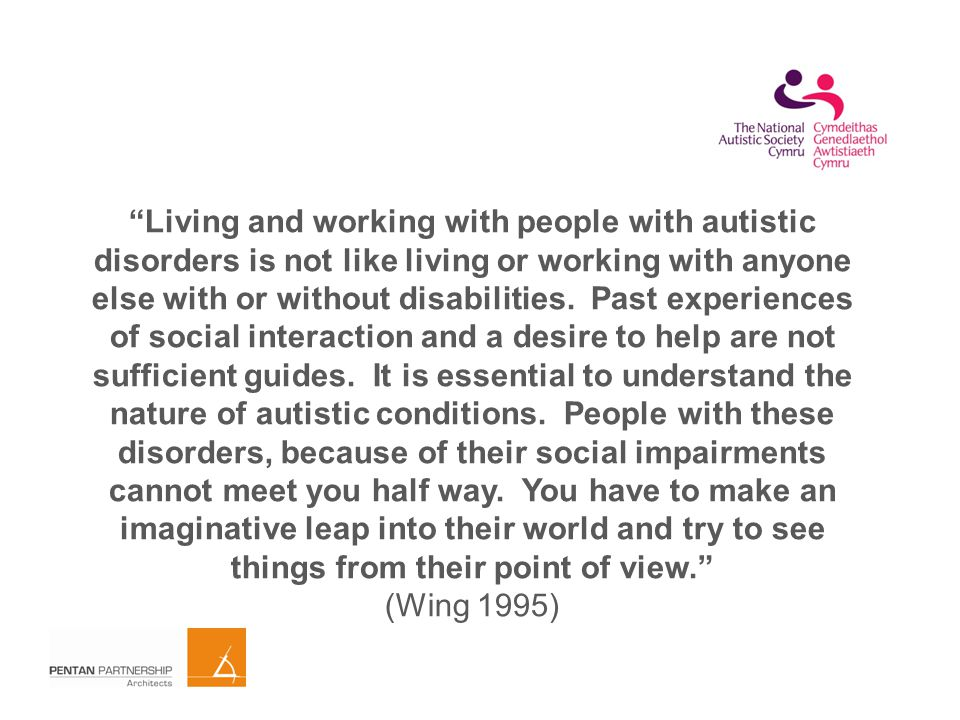Living and working with people with autistic disorders is not like living or working with anyone else with or without disabilities.