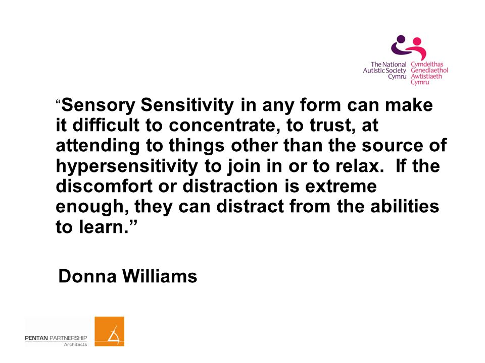 Sensory Sensitivity in any form can make it difficult to concentrate, to trust, at attending to things other than the source of hypersensitivity to join in or to relax.