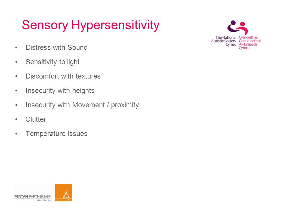 Sensory differences Under-sensitive (hypo-sensitive) Over-sensitive (hyper-sensitive) Sensation seekingSensation avoiding These perceptions may vary during the course of a day/week