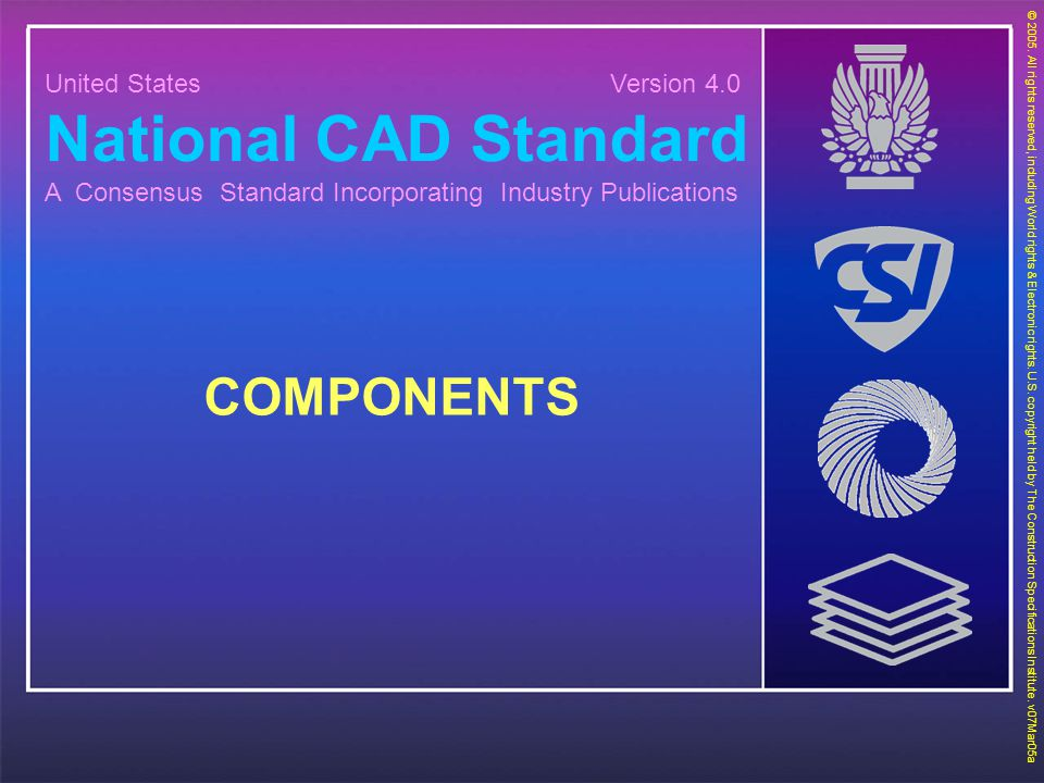 United States Version 4.0 National CAD Standard A Consensus Standard Incorporating Industry Publications COMPONENTS © 2005. All rights reserved, inclu