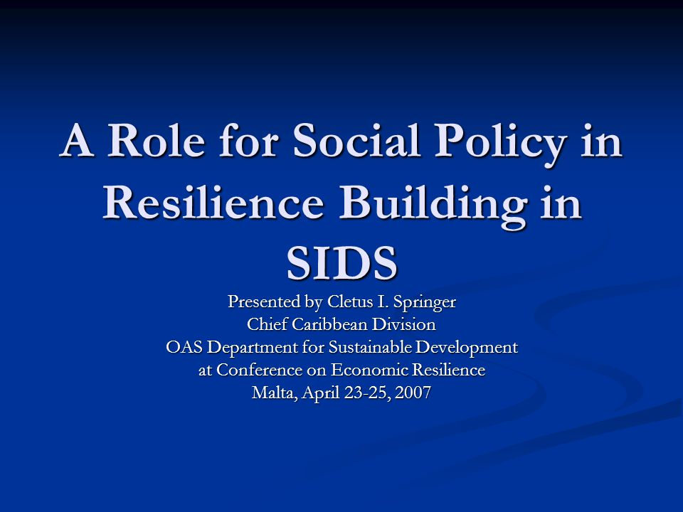 A Role for Social Policy in Resilience Building in SIDS Presented by Cletus I. Springer Chief Caribbean Division OAS Department for Sustainable Develo
