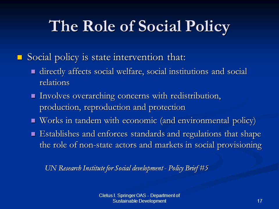 17 Cletus I. Springer OAS - Department of Sustainable Development The Role of Social Policy Social policy is state intervention that: Social policy is