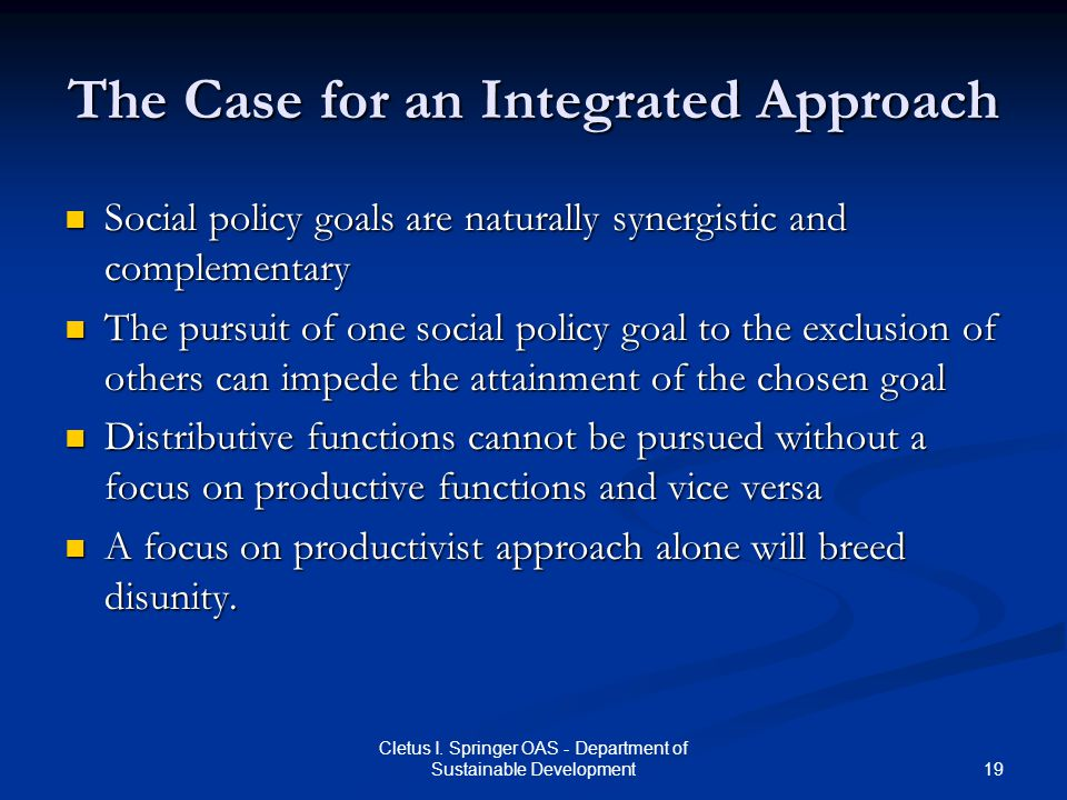 19 Cletus I. Springer OAS - Department of Sustainable Development The Case for an Integrated Approach Social policy goals are naturally synergistic an