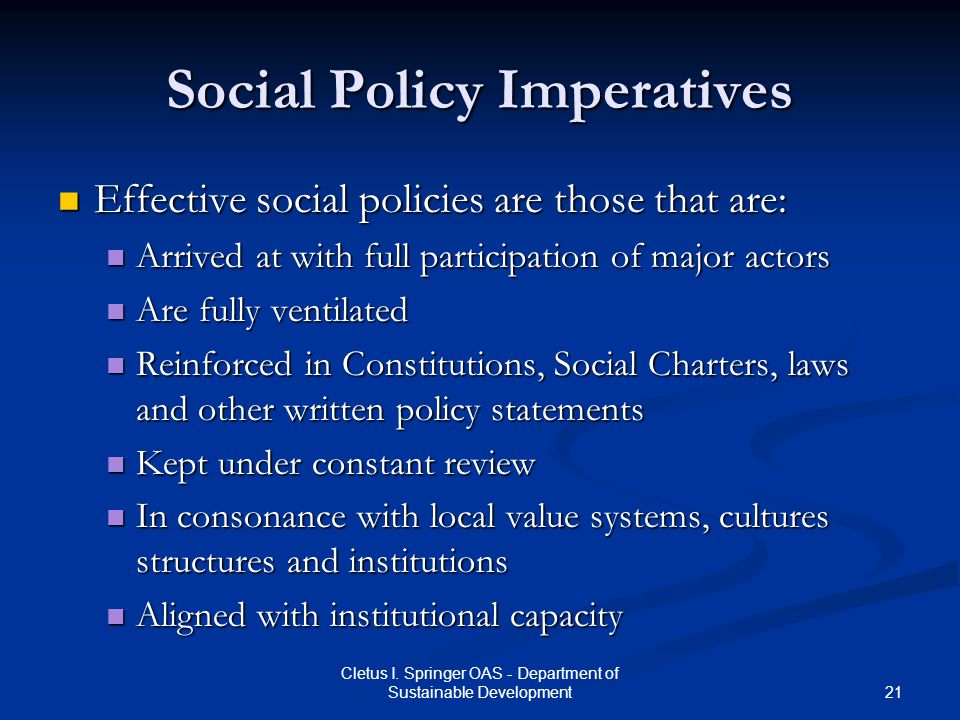 21 Cletus I. Springer OAS - Department of Sustainable Development Social Policy Imperatives Effective social policies are those that are: Effective so