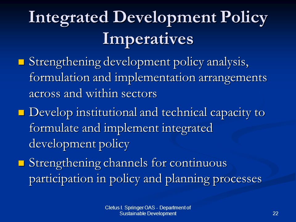 22 Cletus I. Springer OAS - Department of Sustainable Development Integrated Development Policy Imperatives Strengthening development policy analysis,