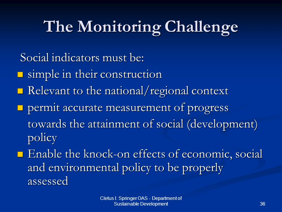 36 Cletus I. Springer OAS - Department of Sustainable Development The Monitoring Challenge Social indicators must be: Social indicators must be: simpl