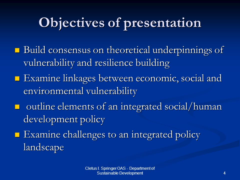 4 Cletus I. Springer OAS - Department of Sustainable Development Objectives of presentation Build consensus on theoretical underpinnings of vulnerabil