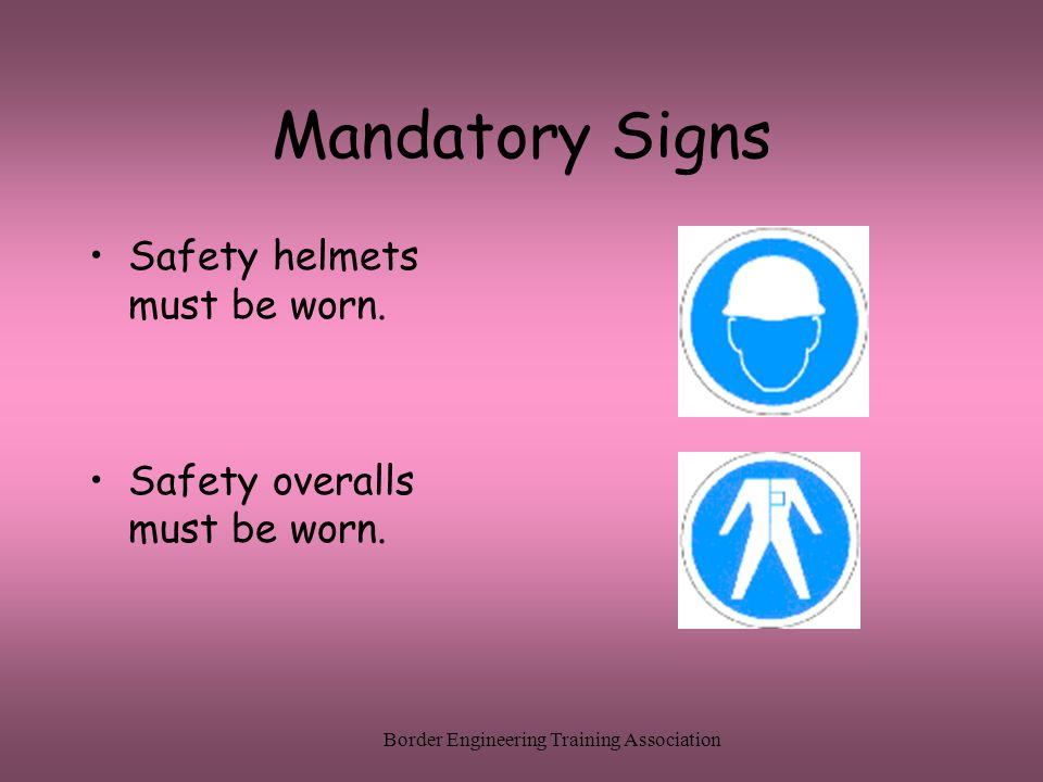 Border Engineering Training Association Mandatory Signs Safety helmets must be worn. Safety overalls must be worn.