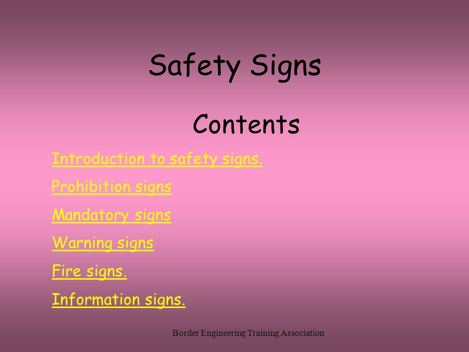 Border Engineering Training Association Safety Signs Contents Introduction to safety signs. Prohibition signs Mandatory signs Warning signs Fire signs