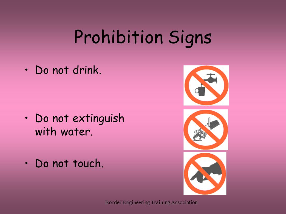 Border Engineering Training Association Prohibition Signs Do not drink. Do not extinguish with water. Do not touch.