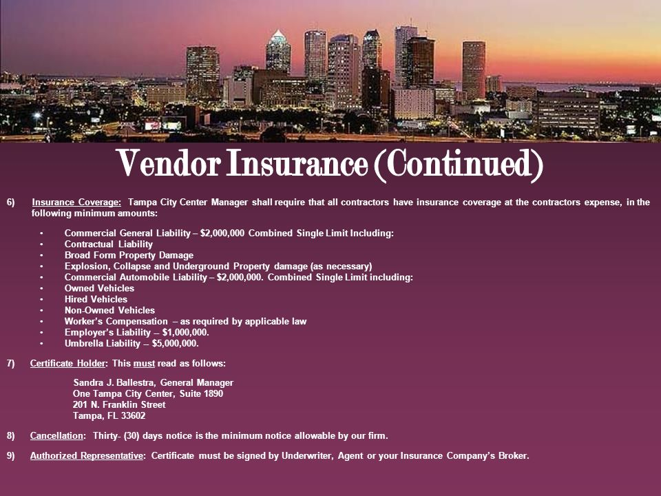6) Insurance Coverage: Tampa City Center Manager shall require that all contractors have insurance coverage at the contractors expense, in the following minimum amounts: Commercial General Liability – $2,000,000 Combined Single Limit Including: Contractual Liability Broad Form Property Damage Explosion, Collapse and Underground Property damage (as necessary) Commercial Automobile Liability – $2,000,000.