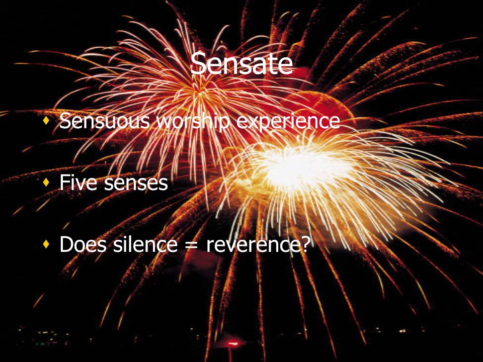 Sensate Sensuous worship experience Five senses Does silence = reverence? Sensuous worship experience Five senses Does silence = reverence?